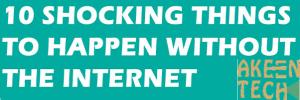 10 shocking things without the internet, akeentech blog.