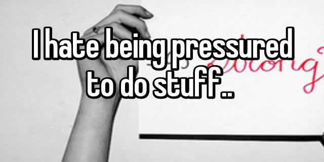 BEING PRESSURED